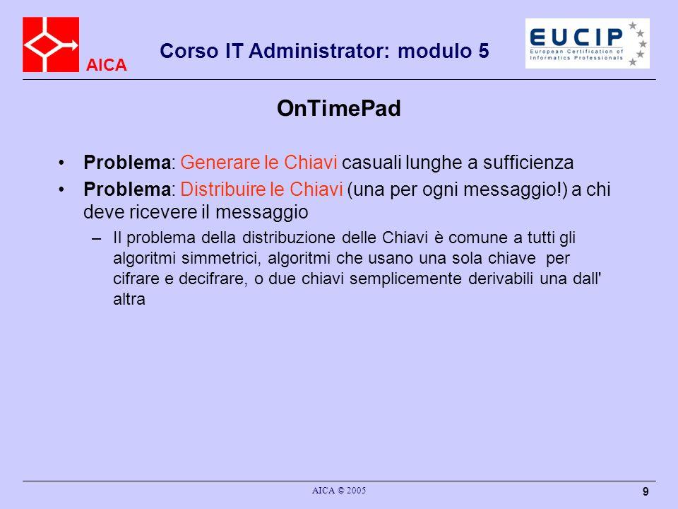 AICA Corso IT Administrator: modulo 5 AICA © 2005 9 OnTimePad Problema: Generare le Chiavi casuali lunghe a sufficienza Problema: Distribuire le Chiav