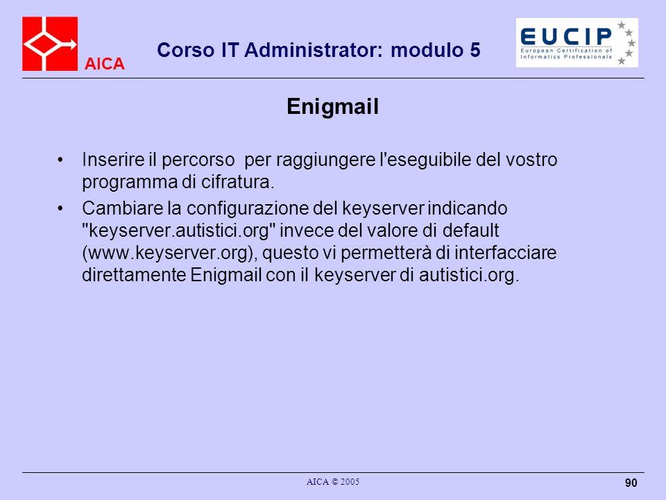 AICA Corso IT Administrator: modulo 5 AICA © 2005 90 Enigmail Inserire il percorso per raggiungere l'eseguibile del vostro programma di cifratura. Cam