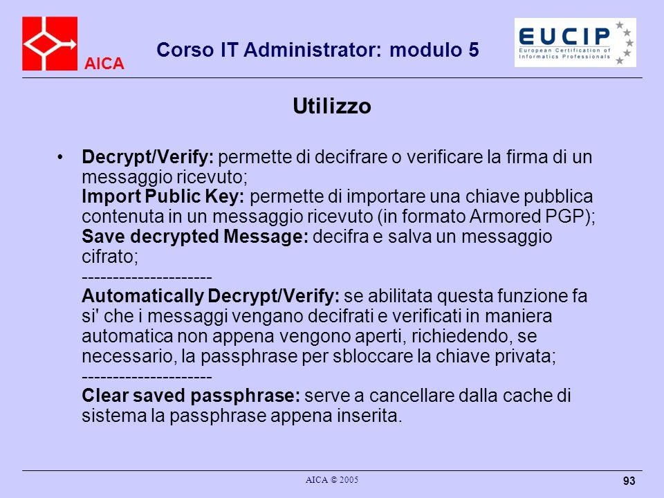AICA Corso IT Administrator: modulo 5 AICA © 2005 93 Utilizzo Decrypt/Verify: permette di decifrare o verificare la firma di un messaggio ricevuto; Import Public Key: permette di importare una chiave pubblica contenuta in un messaggio ricevuto (in formato Armored PGP); Save decrypted Message: decifra e salva un messaggio cifrato; --------------------- Automatically Decrypt/Verify: se abilitata questa funzione fa si che i messaggi vengano decifrati e verificati in maniera automatica non appena vengono aperti, richiedendo, se necessario, la passphrase per sbloccare la chiave privata; --------------------- Clear saved passphrase: serve a cancellare dalla cache di sistema la passphrase appena inserita.