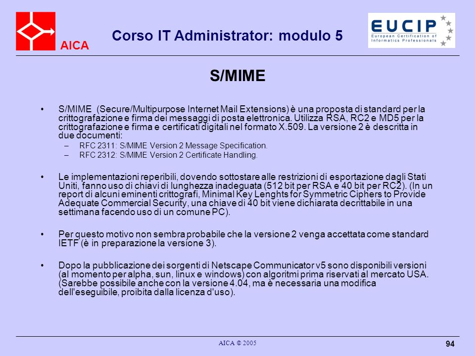 AICA Corso IT Administrator: modulo 5 AICA © 2005 94 S/MIME S/MIME (Secure/Multipurpose Internet Mail Extensions) è una proposta di standard per la cr