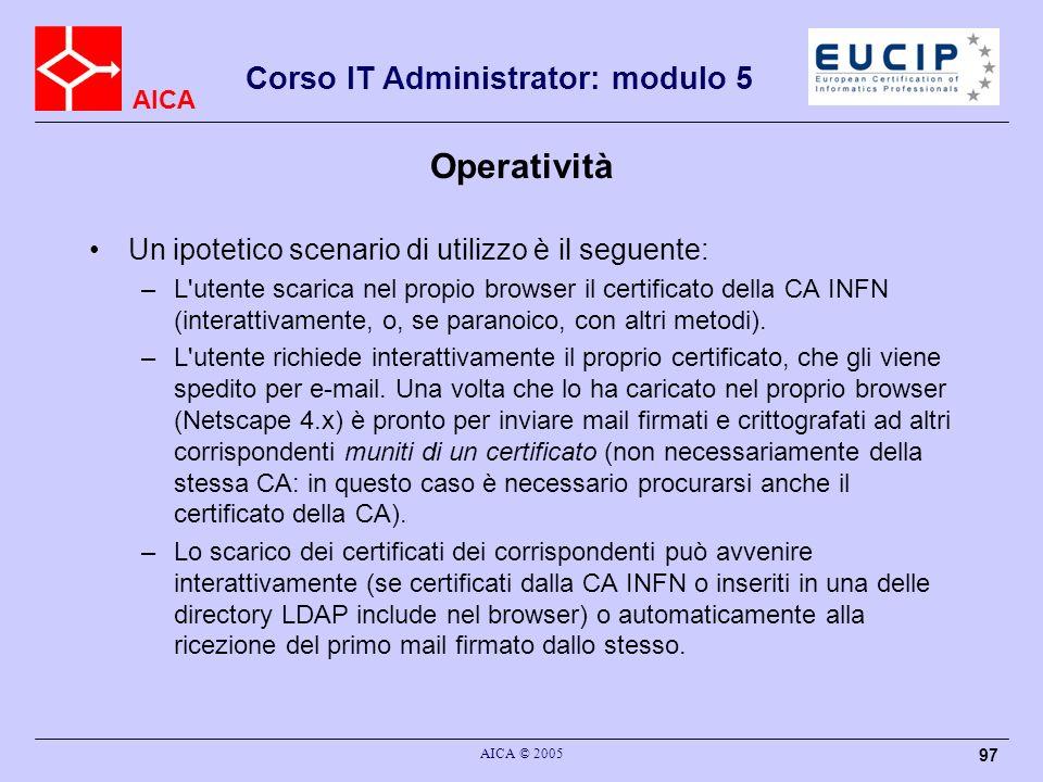 AICA Corso IT Administrator: modulo 5 AICA © 2005 97 Operatività Un ipotetico scenario di utilizzo è il seguente: –L utente scarica nel propio browser il certificato della CA INFN (interattivamente, o, se paranoico, con altri metodi).