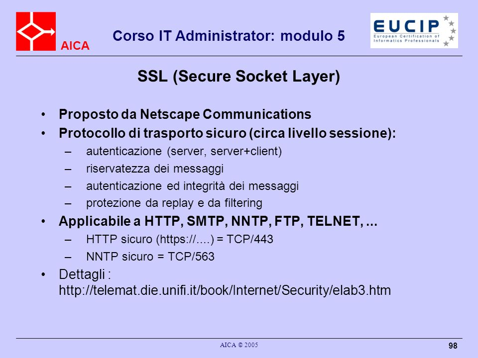 AICA Corso IT Administrator: modulo 5 AICA © 2005 98 SSL (Secure Socket Layer) Proposto da Netscape Communications Protocollo di trasporto sicuro (cir