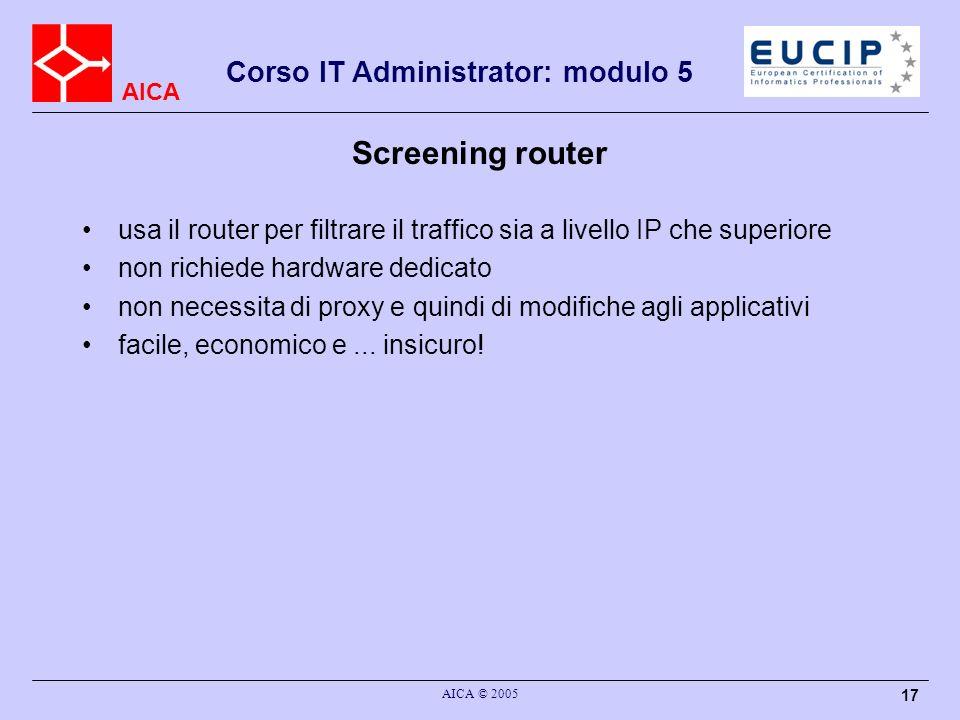 AICA Corso IT Administrator: modulo 5 AICA © 2005 17 Screening router usa il router per filtrare il traffico sia a livello IP che superiore non richie