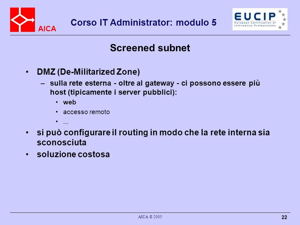 AICA Corso IT Administrator: modulo 5 AICA © 2005 22 Screened subnet DMZ (De-Militarized Zone) –sulla rete esterna - oltre al gateway - ci possono ess