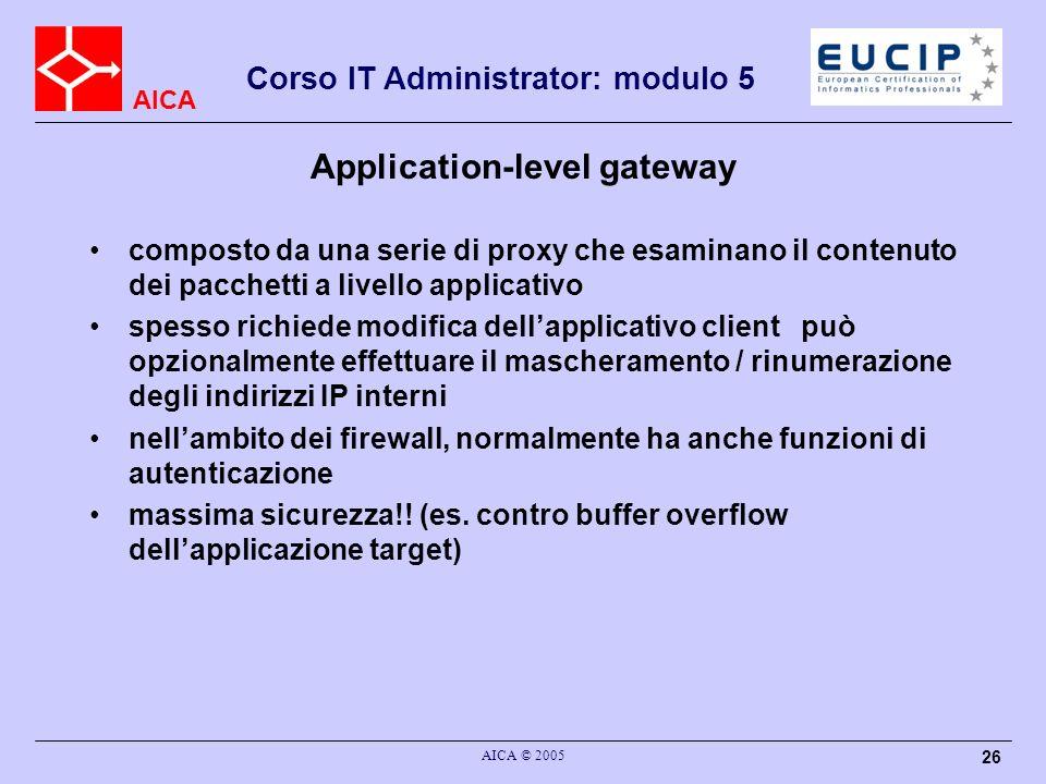 AICA Corso IT Administrator: modulo 5 AICA © 2005 26 Application-level gateway composto da una serie di proxy che esaminano il contenuto dei pacchetti