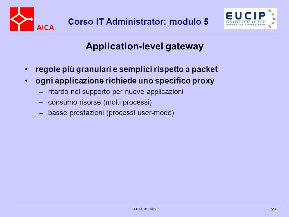 AICA Corso IT Administrator: modulo 5 AICA © 2005 27 Application-level gateway regole più granulari e semplici rispetto a packet ogni applicazione ric