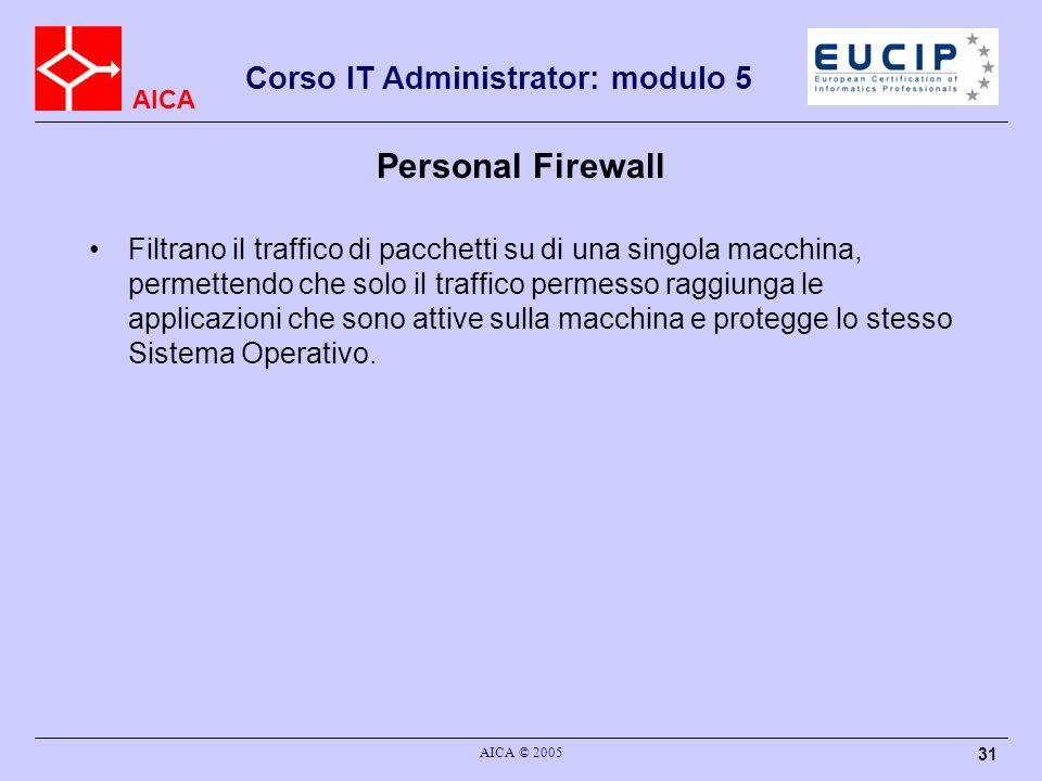 AICA Corso IT Administrator: modulo 5 AICA © 2005 31 Personal Firewall Filtrano il traffico di pacchetti su di una singola macchina, permettendo che s