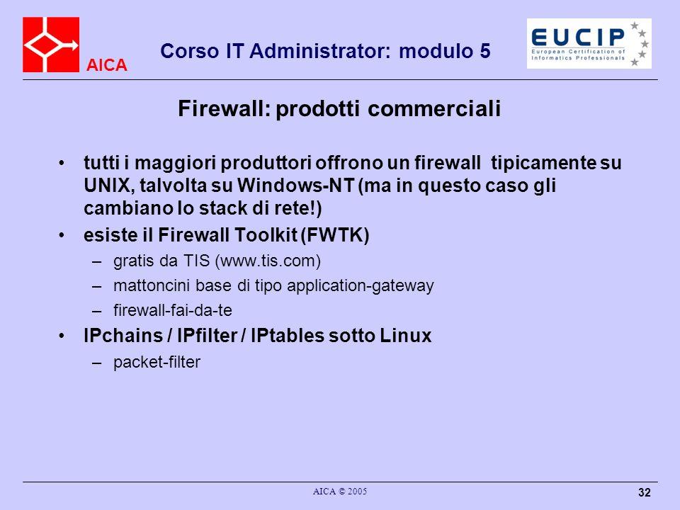 AICA Corso IT Administrator: modulo 5 AICA © 2005 32 Firewall: prodotti commerciali tutti i maggiori produttori offrono un firewall tipicamente su UNI