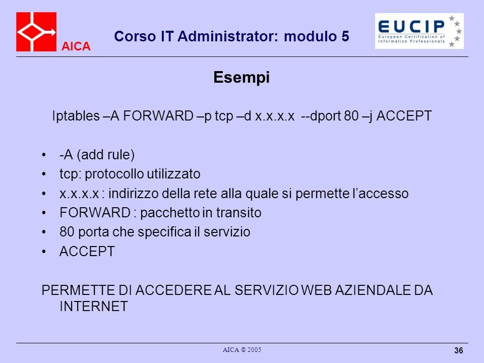 AICA Corso IT Administrator: modulo 5 AICA © 2005 36 Esempi Iptables –A FORWARD –p tcp –d x.x.x.x --dport 80 –j ACCEPT -A (add rule) tcp: protocollo u