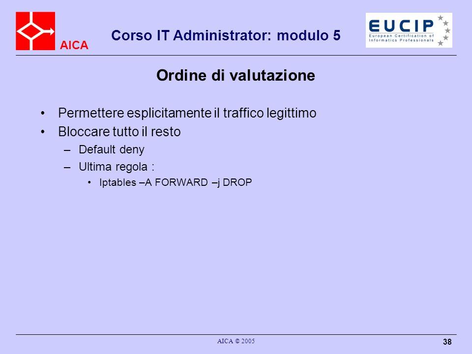 AICA Corso IT Administrator: modulo 5 AICA © 2005 38 Ordine di valutazione Permettere esplicitamente il traffico legittimo Bloccare tutto il resto –De
