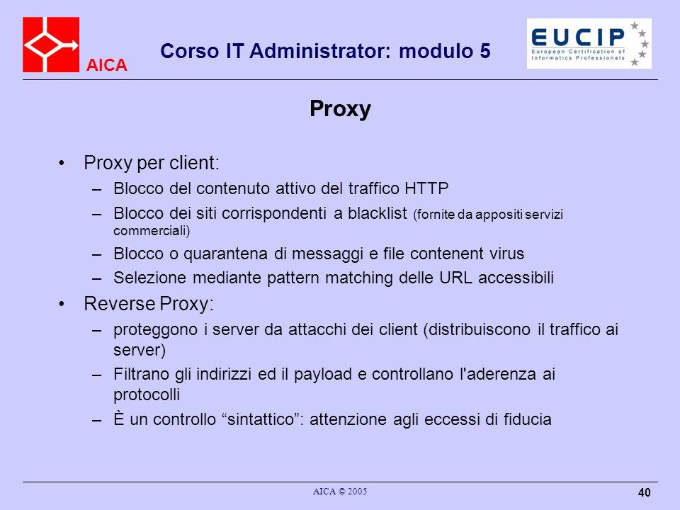 AICA Corso IT Administrator: modulo 5 AICA © 2005 40 Proxy Proxy per client: –Blocco del contenuto attivo del traffico HTTP –Blocco dei siti corrispon