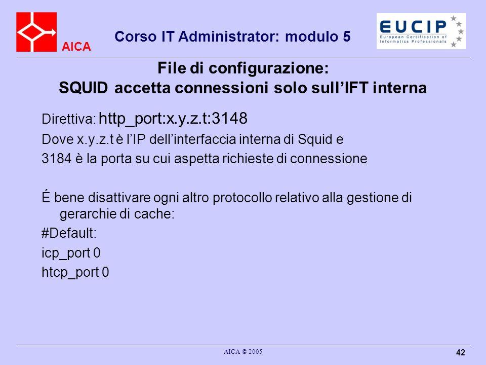 AICA Corso IT Administrator: modulo 5 AICA © 2005 42 File di configurazione: SQUID accetta connessioni solo sullIFT interna Direttiva: http_port:x.y.z