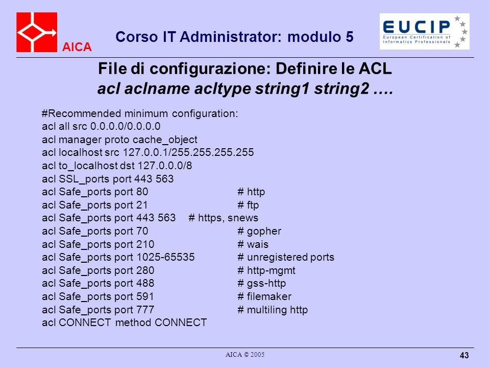 AICA Corso IT Administrator: modulo 5 AICA © 2005 43 File di configurazione: Definire le ACL acl aclname acltype string1 string2 …. #Recommended minim
