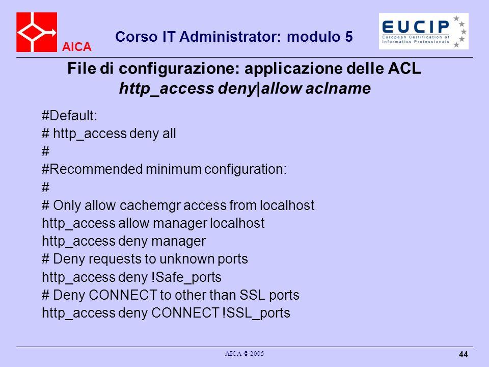 AICA Corso IT Administrator: modulo 5 AICA © 2005 44 File di configurazione: applicazione delle ACL http_access deny|allow aclname #Default: # http_ac