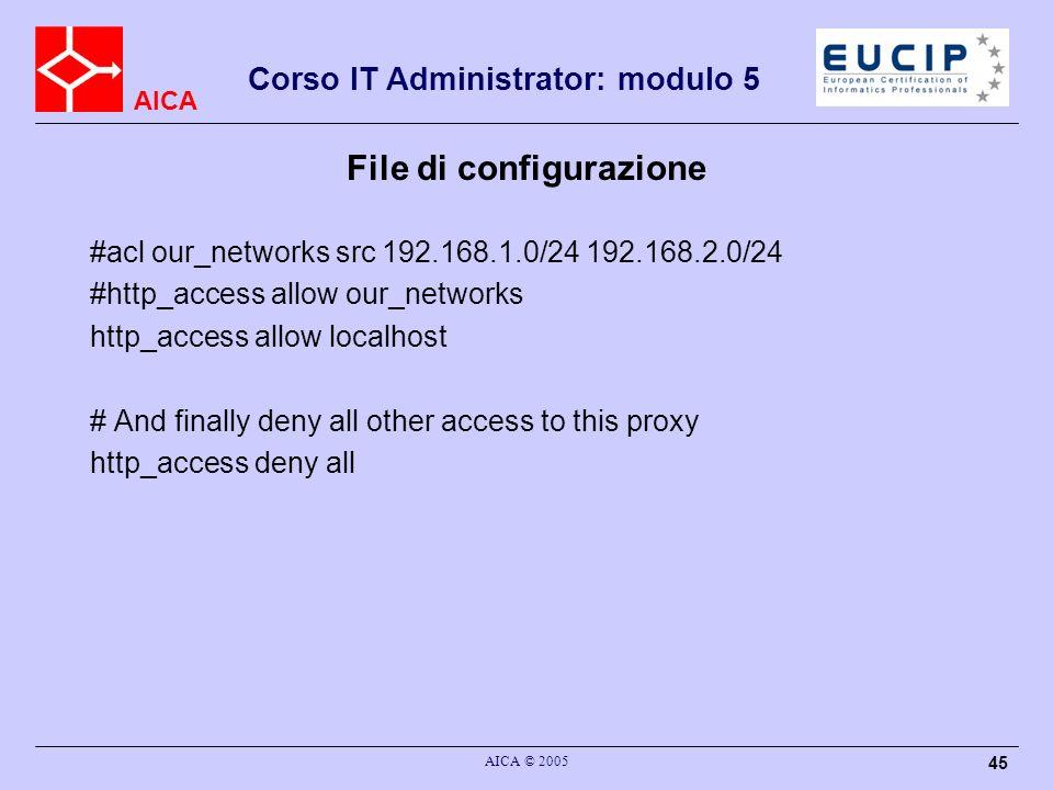 AICA Corso IT Administrator: modulo 5 AICA © 2005 45 File di configurazione #acl our_networks src 192.168.1.0/24 192.168.2.0/24 #http_access allow our