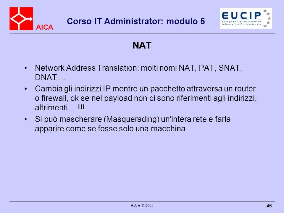 AICA Corso IT Administrator: modulo 5 AICA © 2005 46 NAT Network Address Translation: molti nomi NAT, PAT, SNAT, DNAT... Cambia gli indirizzi IP mentr