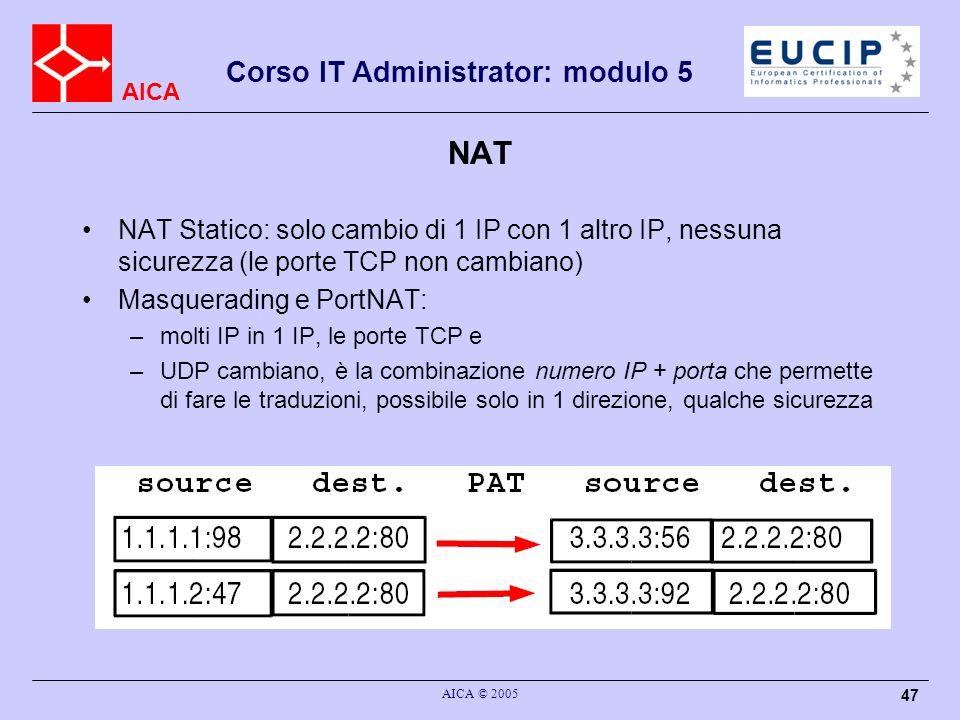 AICA Corso IT Administrator: modulo 5 AICA © 2005 47 NAT NAT Statico: solo cambio di 1 IP con 1 altro IP, nessuna sicurezza (le porte TCP non cambiano