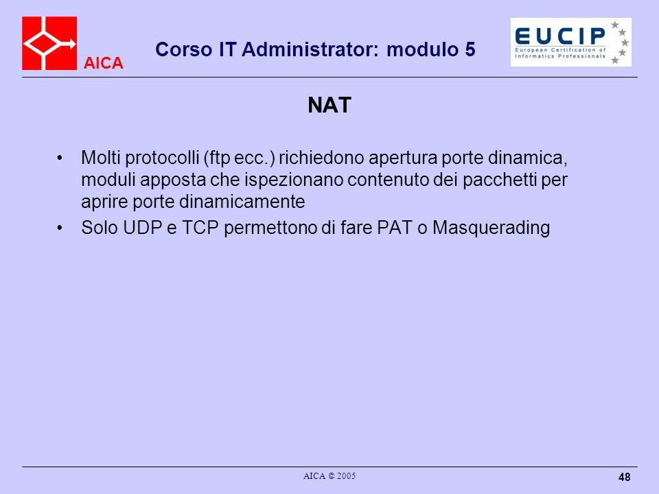 AICA Corso IT Administrator: modulo 5 AICA © 2005 48 NAT Molti protocolli (ftp ecc.) richiedono apertura porte dinamica, moduli apposta che ispezionan