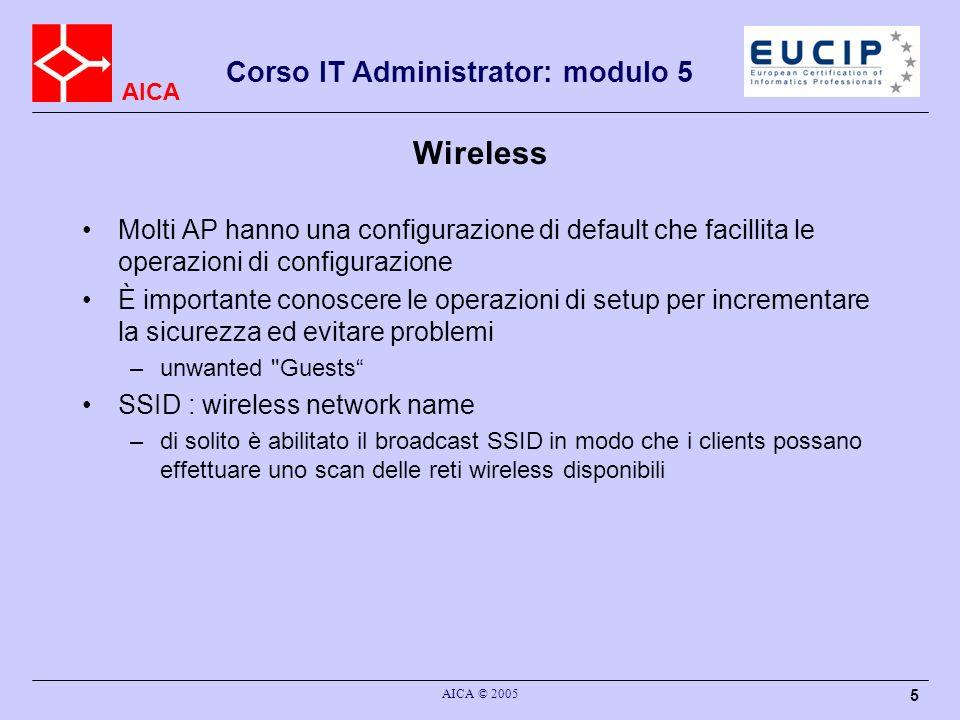 AICA Corso IT Administrator: modulo 5 AICA © 2005 6 Wireless Chiunque (utenti non desidarti) possono effettuare lo scan e vedere la WLAN Per security-sensitive reti aziendali occorre disabilitare broadcast SSID Scegliere unopzione con WEP encryption –confidentiality: uso di RC4 (stream cipher) reinizializzazione per ogni pacchetto WEP key + Initialization Vector (IV) => per-packet