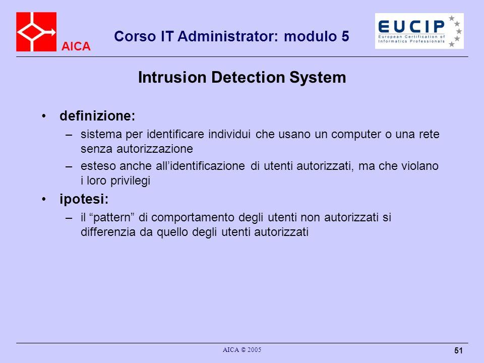 AICA Corso IT Administrator: modulo 5 AICA © 2005 51 Intrusion Detection System definizione: –sistema per identificare individui che usano un computer
