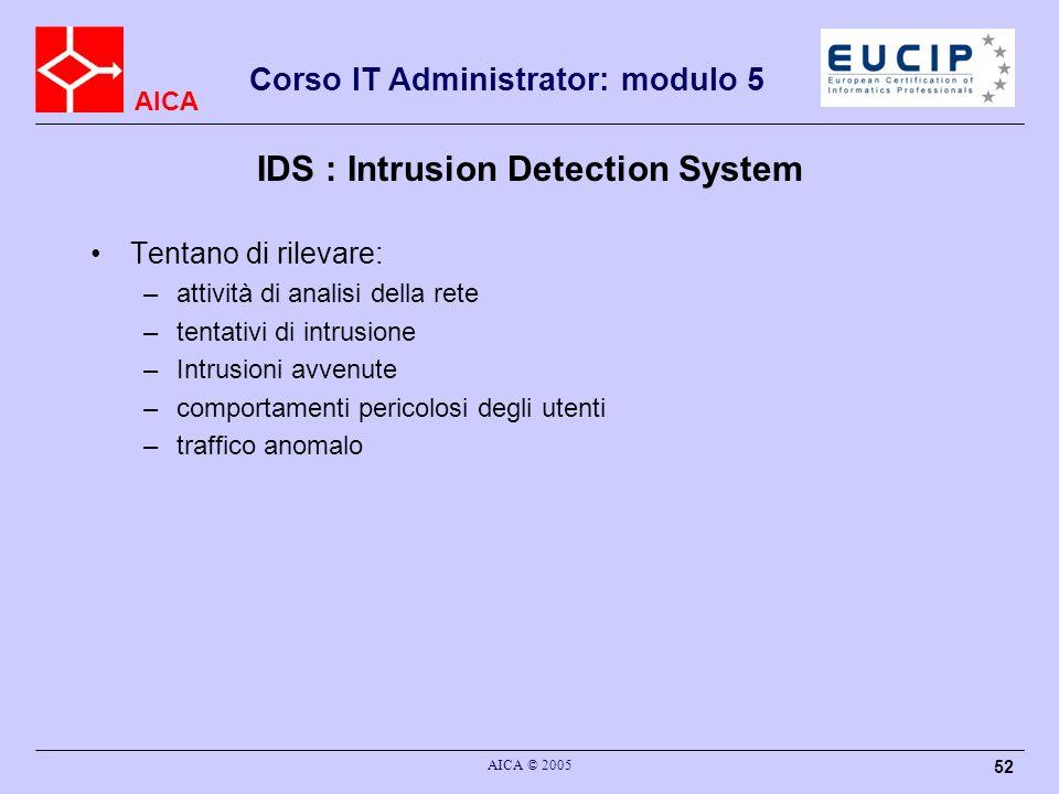 AICA Corso IT Administrator: modulo 5 AICA © 2005 52 IDS : Intrusion Detection System Tentano di rilevare: –attività di analisi della rete –tentativi