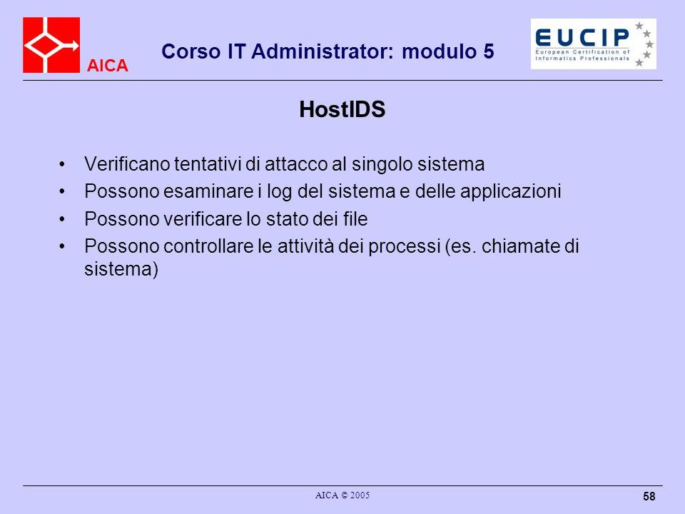 AICA Corso IT Administrator: modulo 5 AICA © 2005 58 HostIDS Verificano tentativi di attacco al singolo sistema Possono esaminare i log del sistema e