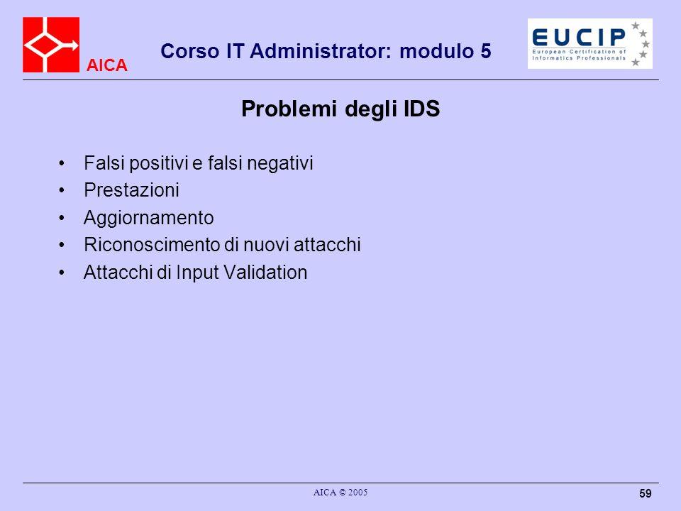 AICA Corso IT Administrator: modulo 5 AICA © 2005 59 Problemi degli IDS Falsi positivi e falsi negativi Prestazioni Aggiornamento Riconoscimento di nu