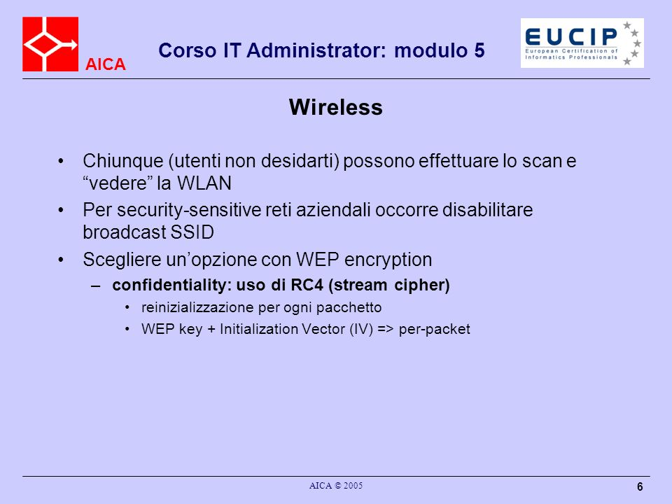 AICA Corso IT Administrator: modulo 5 AICA © 2005 47 NAT NAT Statico: solo cambio di 1 IP con 1 altro IP, nessuna sicurezza (le porte TCP non cambiano) Masquerading e PortNAT: –molti IP in 1 IP, le porte TCP e –UDP cambiano, è la combinazione numero IP + porta che permette di fare le traduzioni, possibile solo in 1 direzione, qualche sicurezza
