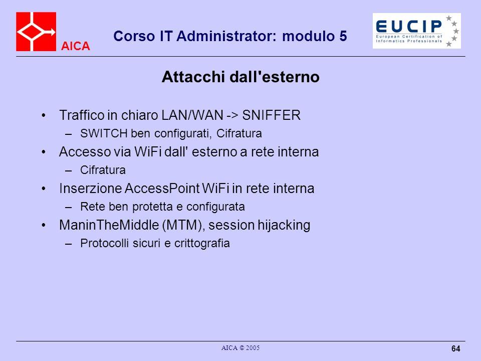 AICA Corso IT Administrator: modulo 5 AICA © 2005 64 Attacchi dall'esterno Traffico in chiaro LAN/WAN -> SNIFFER –SWITCH ben configurati, Cifratura Ac