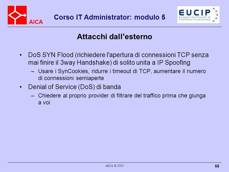 AICA Corso IT Administrator: modulo 5 AICA © 2005 68 Attacchi dall'esterno DoS SYN Flood (richiedere l'apertura di connessioni TCP senza mai finire il