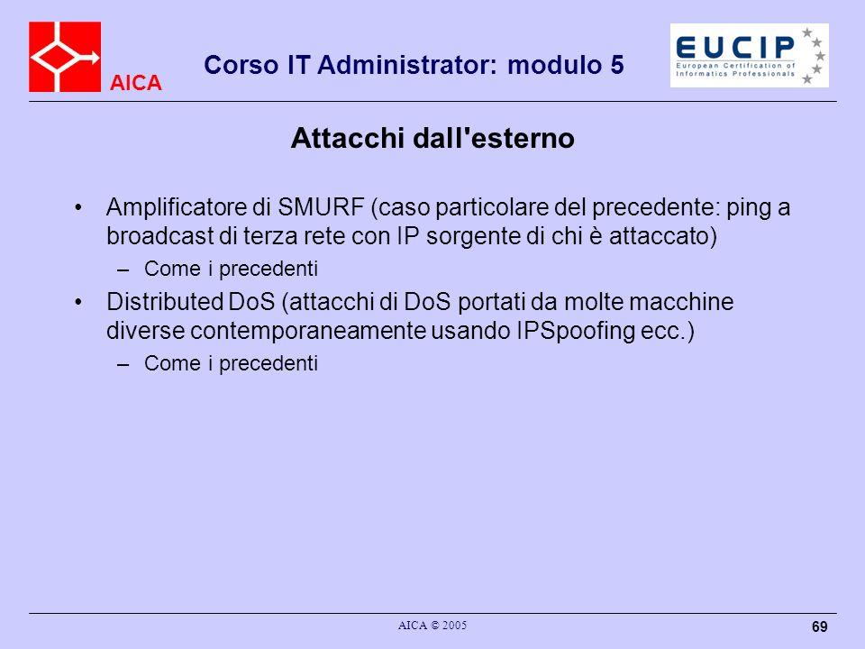 AICA Corso IT Administrator: modulo 5 AICA © 2005 69 Attacchi dall'esterno Amplificatore di SMURF (caso particolare del precedente: ping a broadcast d