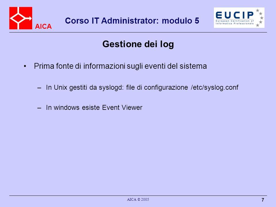 AICA Corso IT Administrator: modulo 5 AICA © 2005 7 Gestione dei log Prima fonte di informazioni sugli eventi del sistema –In Unix gestiti da syslogd: