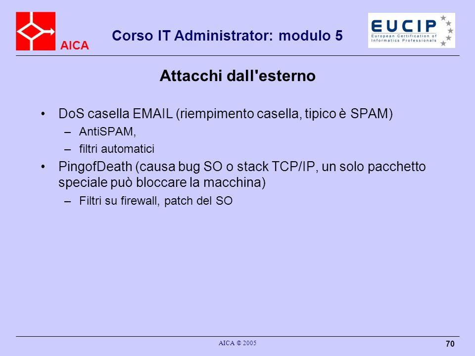 AICA Corso IT Administrator: modulo 5 AICA © 2005 70 Attacchi dall'esterno DoS casella EMAIL (riempimento casella, tipico è SPAM) –AntiSPAM, –filtri a