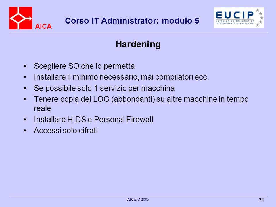 AICA Corso IT Administrator: modulo 5 AICA © 2005 71 Hardening Scegliere SO che lo permetta Installare il minimo necessario, mai compilatori ecc. Se p