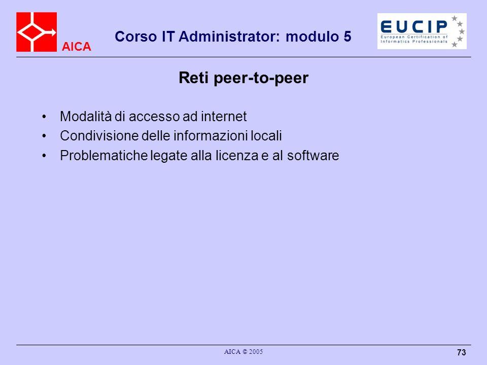 AICA Corso IT Administrator: modulo 5 AICA © 2005 73 Reti peer-to-peer Modalità di accesso ad internet Condivisione delle informazioni locali Problema
