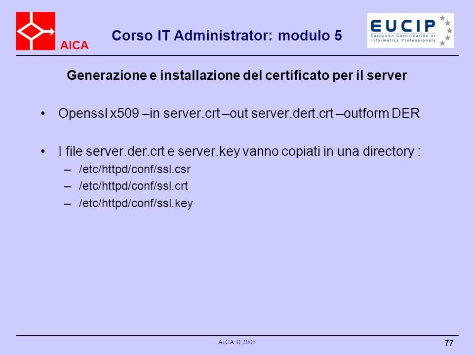 AICA Corso IT Administrator: modulo 5 AICA © 2005 77 Generazione e installazione del certificato per il server Openssl x509 –in server.crt –out server