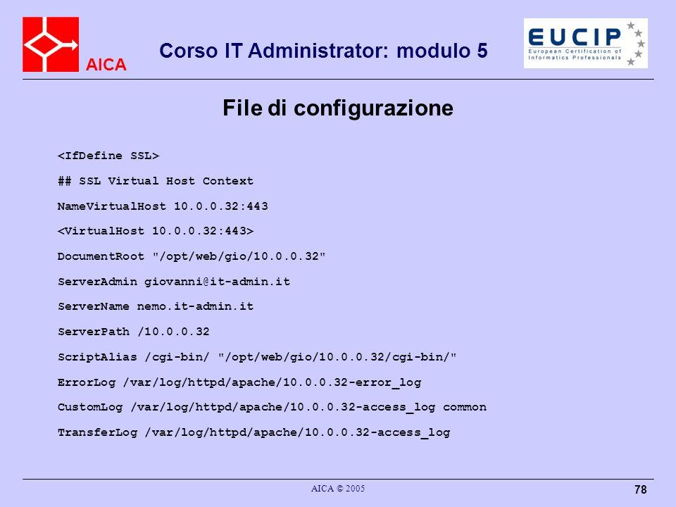AICA Corso IT Administrator: modulo 5 AICA © 2005 78 File di configurazione ## SSL Virtual Host Context NameVirtualHost 10.0.0.32:443 DocumentRoot