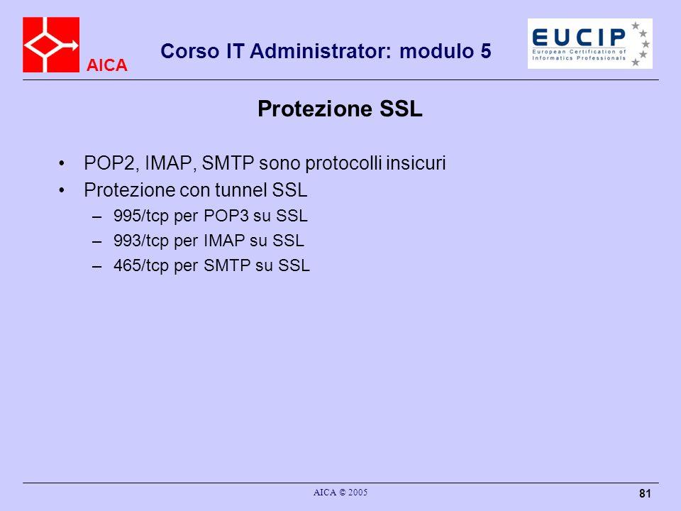 AICA Corso IT Administrator: modulo 5 AICA © 2005 81 Protezione SSL POP2, IMAP, SMTP sono protocolli insicuri Protezione con tunnel SSL –995/tcp per P