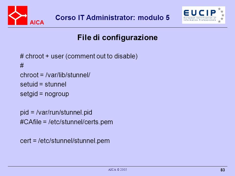 AICA Corso IT Administrator: modulo 5 AICA © 2005 83 File di configurazione # chroot + user (comment out to disable) # chroot = /var/lib/stunnel/ setu