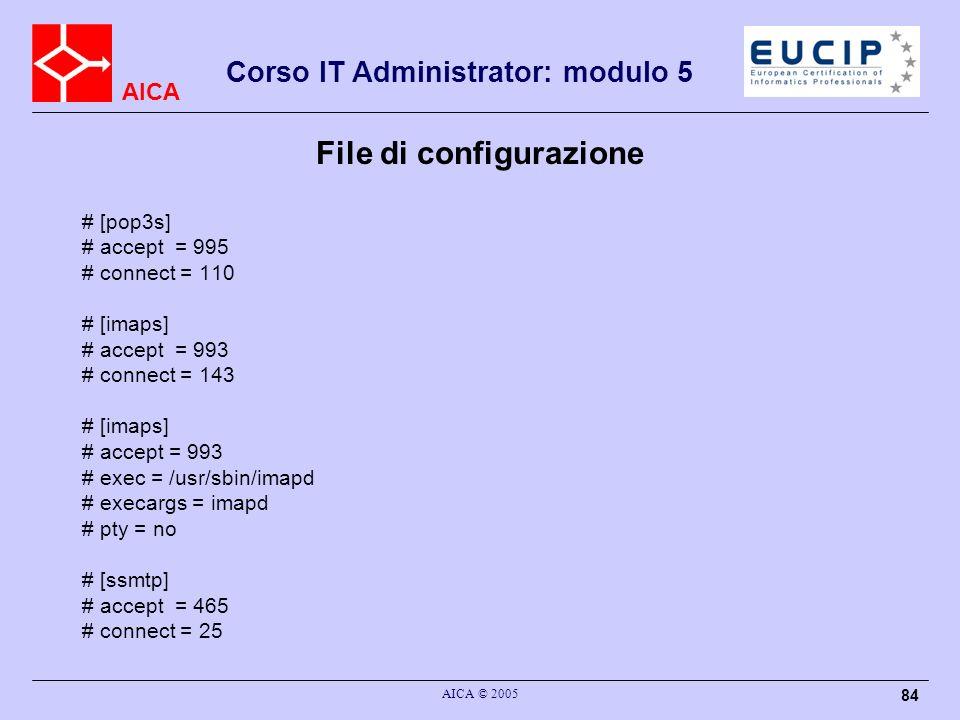 AICA Corso IT Administrator: modulo 5 AICA © 2005 84 File di configurazione # [pop3s] # accept = 995 # connect = 110 # [imaps] # accept = 993 # connec