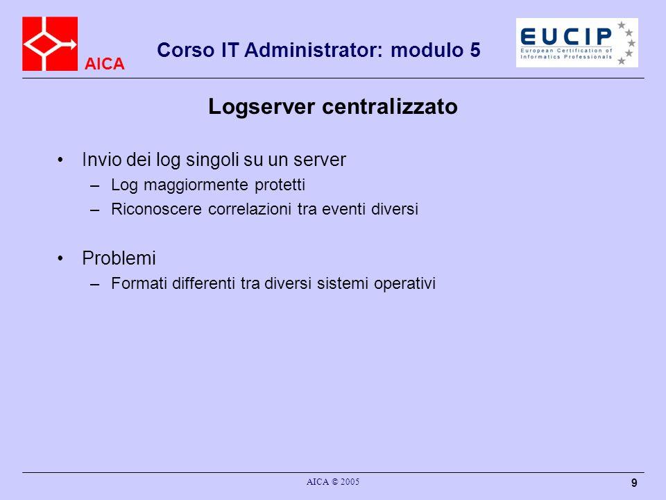 AICA Corso IT Administrator: modulo 5 AICA © 2005 9 Logserver centralizzato Invio dei log singoli su un server –Log maggiormente protetti –Riconoscere