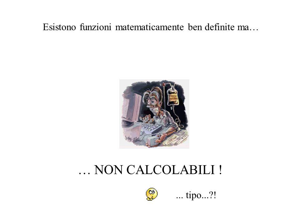 Esistono funzioni matematicamente ben definite ma… … NON CALCOLABILI !... tipo...?!
