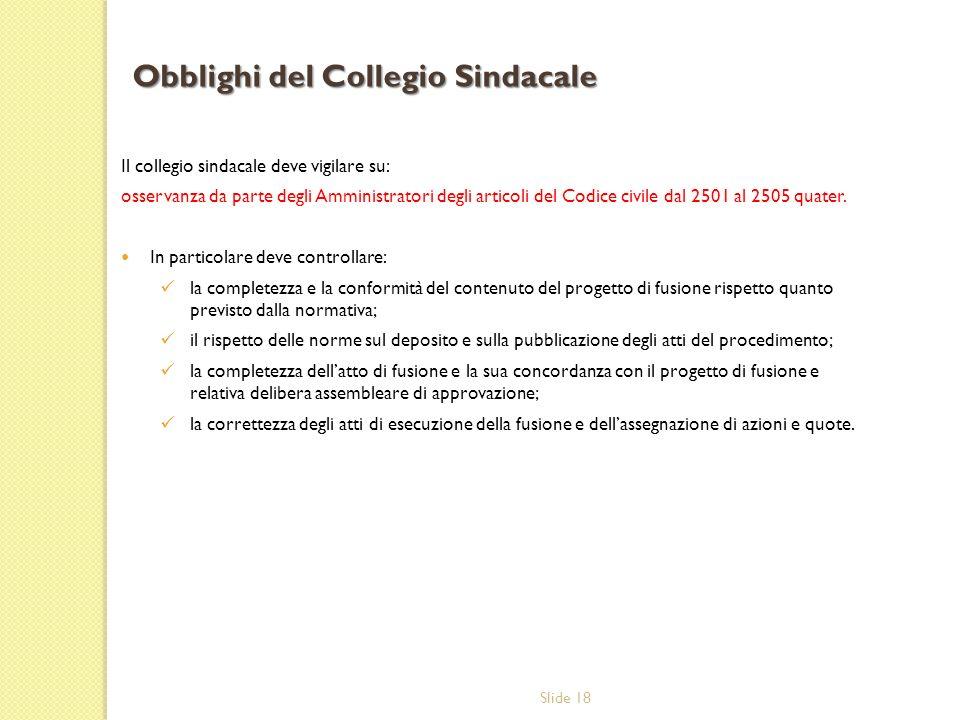 Slide 18 Il collegio sindacale deve vigilare su: osservanza da parte degli Amministratori degli articoli del Codice civile dal 2501 al 2505 quater.