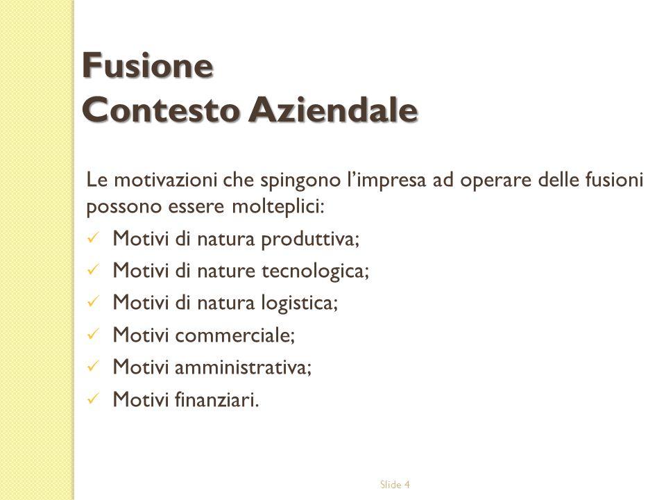 Slide 4 Le motivazioni che spingono limpresa ad operare delle fusioni possono essere molteplici: Motivi di natura produttiva; Motivi di nature tecnologica; Motivi di natura logistica; Motivi commerciale; Motivi amministrativa; Motivi finanziari.