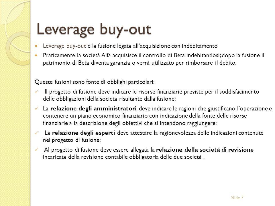 Slide 7 Leverage buy-out Leverage buy-out è la fusione legata allacquisizione con indebitamento Praticamente la società Alfa acquisisce il controllo di Beta indebitandosi; dopo la fusione il patrimonio di Beta diventa garanzia o verrà utilizzato per rimborsare il debito.