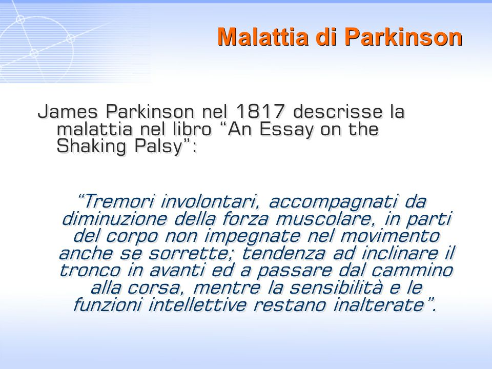 Malattia di Parkinson James Parkinson nel 1817 descrisse la malattia nel libro An Essay on the Shaking Palsy: Tremori involontari, accompagnati da dim