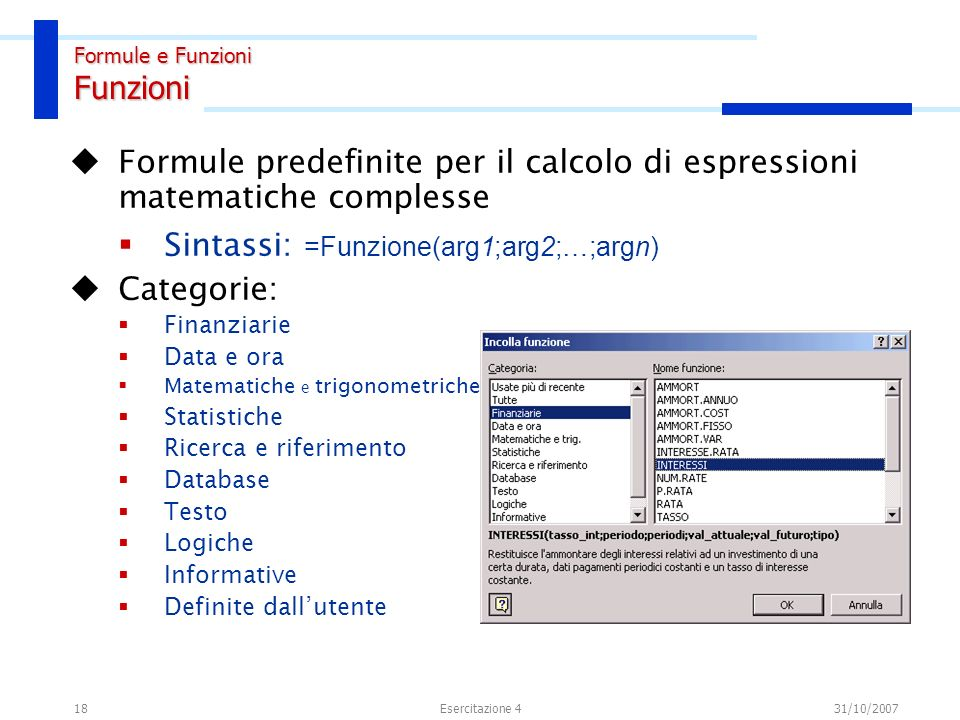 18 Formule predefinite per il calcolo di espressioni matematiche complesse Sintassi: =Funzione(arg1;arg2;…;argn) Categorie: Finanziarie Data e ora Mat