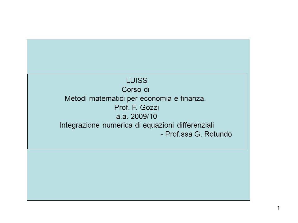 1 LUISS Corso di Metodi matematici per economia e finanza. Prof. F. Gozzi a.a. 2009/10 Integrazione numerica di equazioni differenziali - Prof.ssa G.