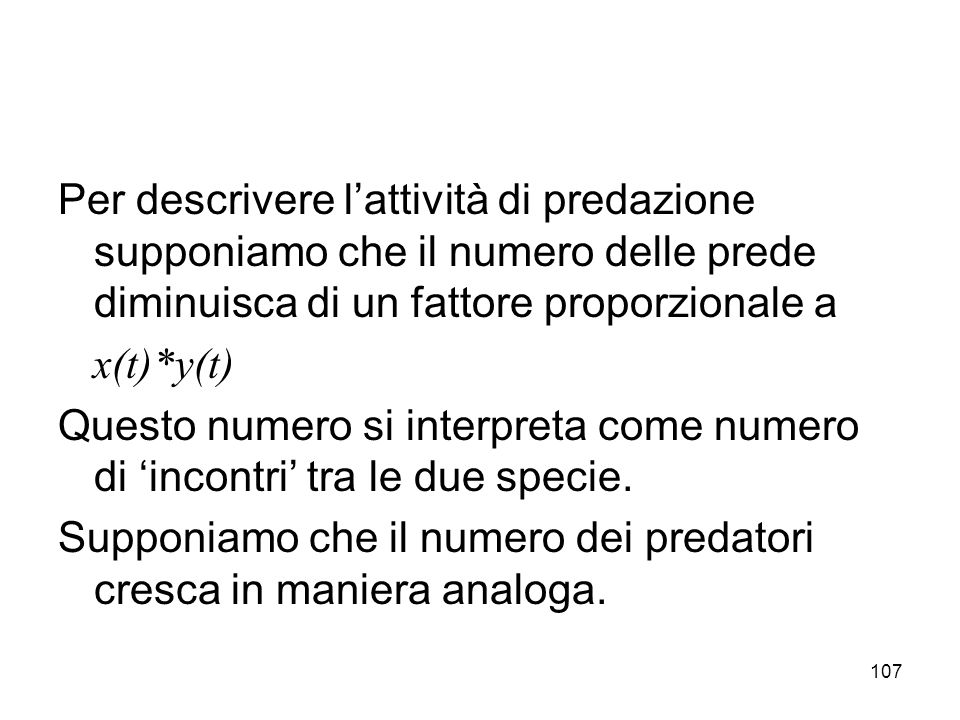 107 Per descrivere lattività di predazione supponiamo che il numero delle prede diminuisca di un fattore proporzionale a x(t)*y(t) Questo numero si in
