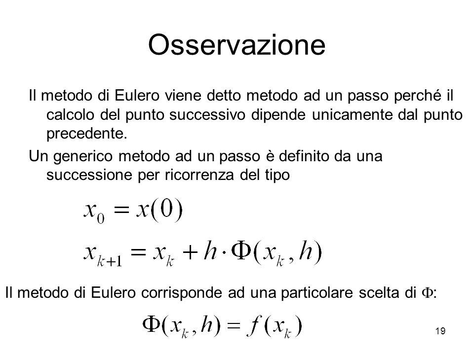 19 Osservazione Il metodo di Eulero viene detto metodo ad un passo perché il calcolo del punto successivo dipende unicamente dal punto precedente. Un